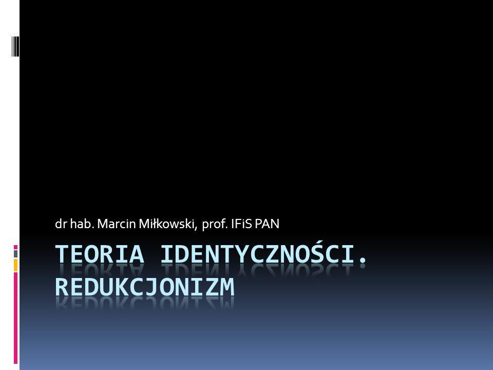 Plan wykładu  Teoria identyczności: fizykalistyczne rozwiązanie problemu psychofizycznego  Identyczność typów  Identyczność egzemplarzy  Redukcjonizm  Emergencja