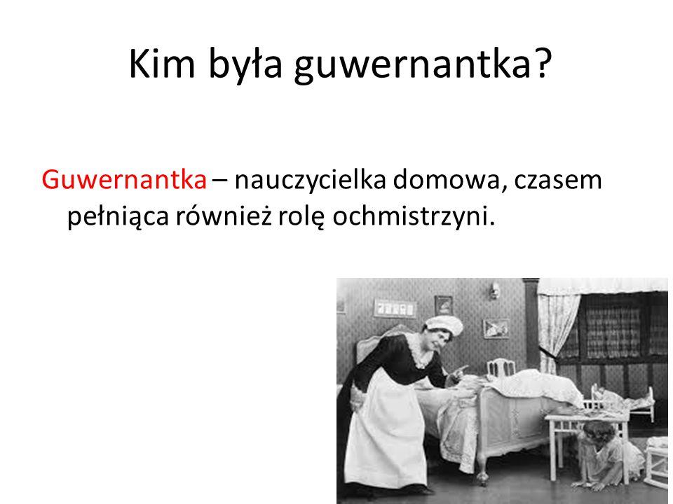 Kim była guwernantka? Guwernantka – nauczycielka domowa, czasem pełniąca również rolę ochmistrzyni.