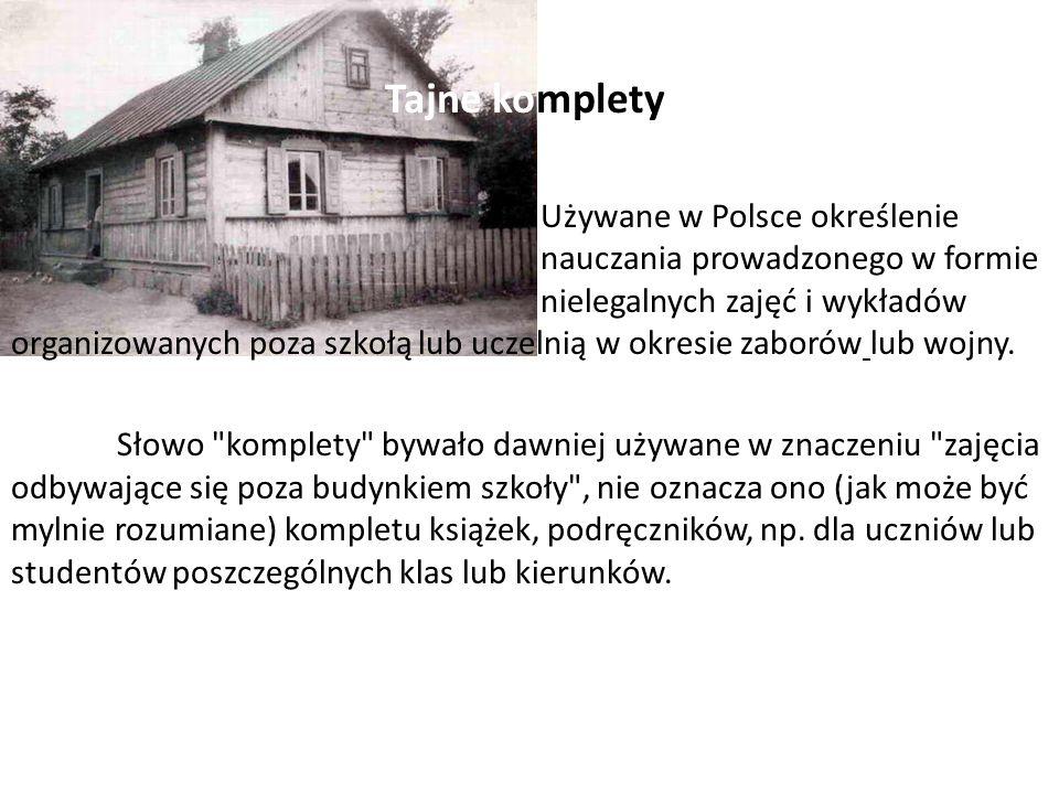 Tajne komplety Używane w Polsce określenie nauczania prowadzonego w formie nielegalnych zajęć i wykładów organizowanych poza szkołą lub uczelnią w okresie zaborów lub wojny.