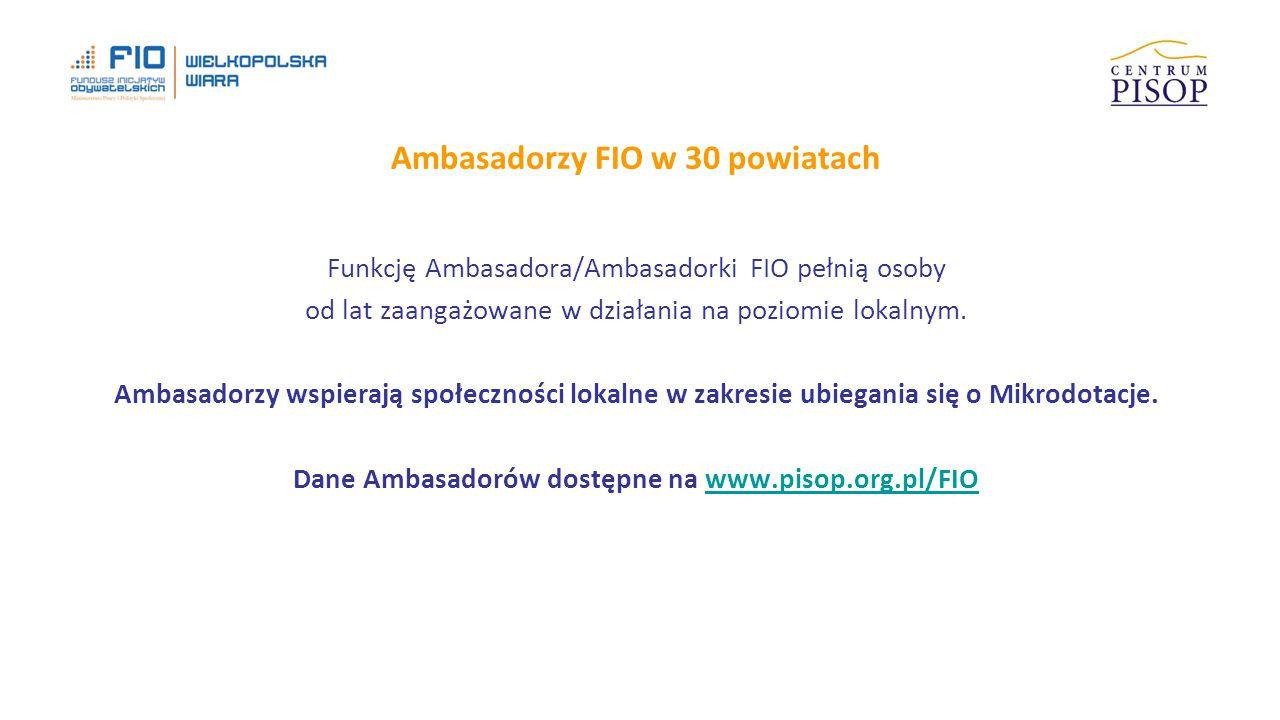 Ambasadorzy FIO w 30 powiatach Funkcję Ambasadora/Ambasadorki FIO pełnią osoby od lat zaangażowane w działania na poziomie lokalnym.
