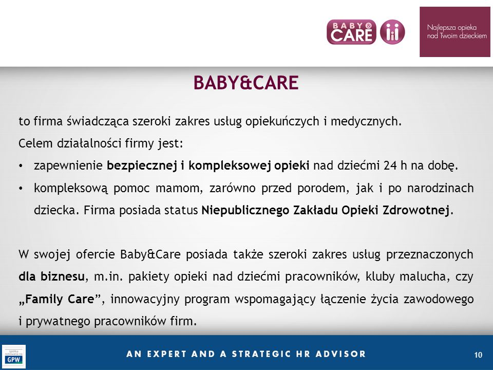10 BABY&CARE to firma świadcząca szeroki zakres usług opiekuńczych i medycznych. Celem działalności firmy jest: zapewnienie bezpiecznej i kompleksowej
