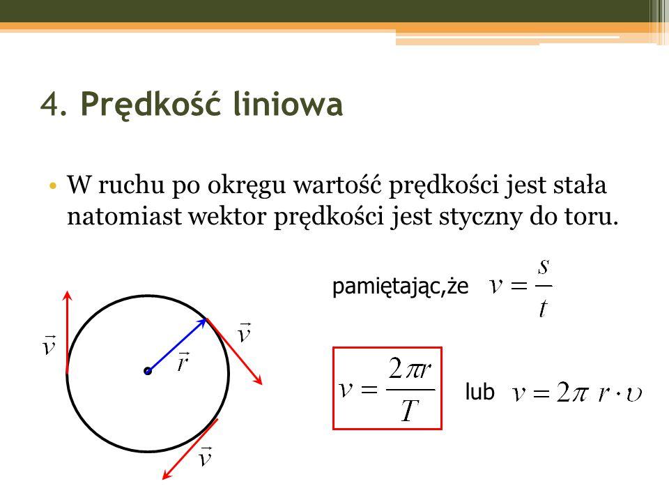 4. Prędkość liniowa W ruchu po okręgu wartość prędkości jest stała natomiast wektor prędkości jest styczny do toru. pamiętając,że lub
