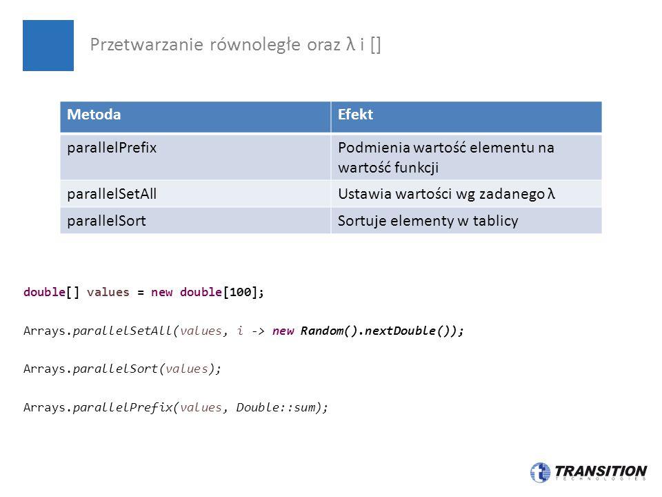 double[] values = new double[100]; Arrays.parallelSetAll(values, i -> new Random().nextDouble()); Arrays.parallelSort(values); Arrays.parallelPrefix(v