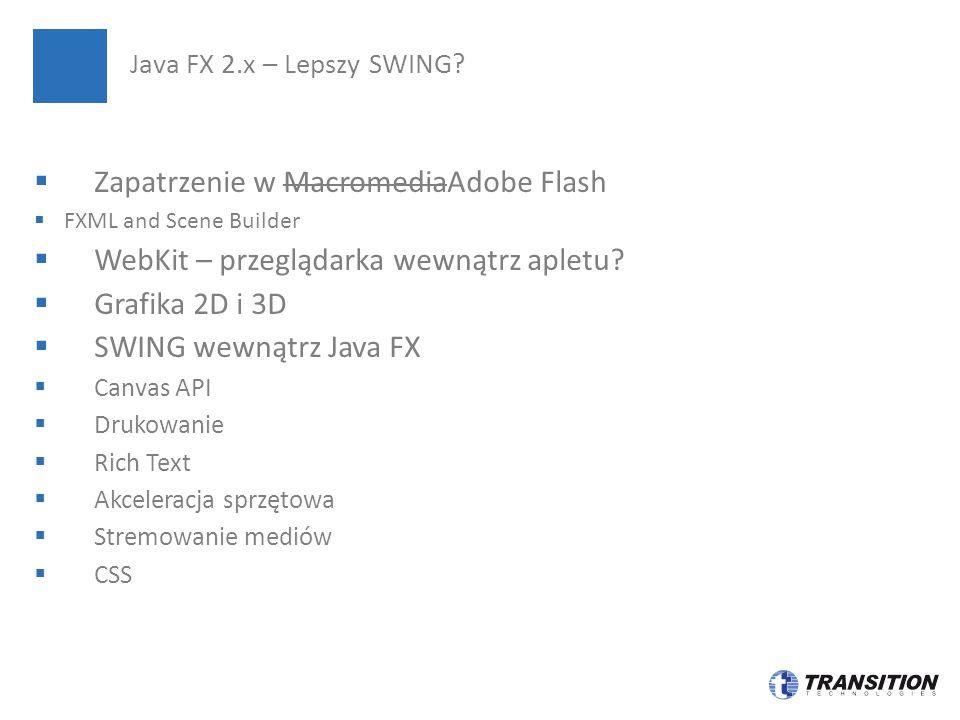  Zapatrzenie w MacromediaAdobe Flash  FXML and Scene Builder  WebKit – przeglądarka wewnątrz apletu?  Grafika 2D i 3D  SWING wewnątrz Java FX  C