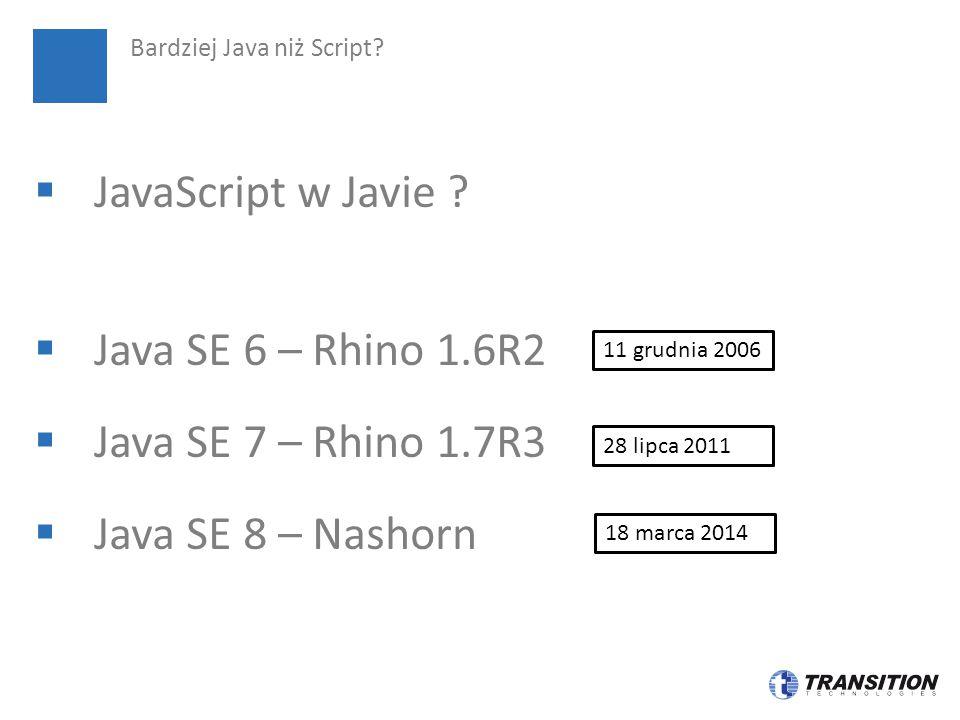  JavaScript w Javie ?  Java SE 6 – Rhino 1.6R2  Java SE 7 – Rhino 1.7R3  Java SE 8 – Nashorn Bardziej Java niż Script? 11 grudnia 2006 28 lipca 20