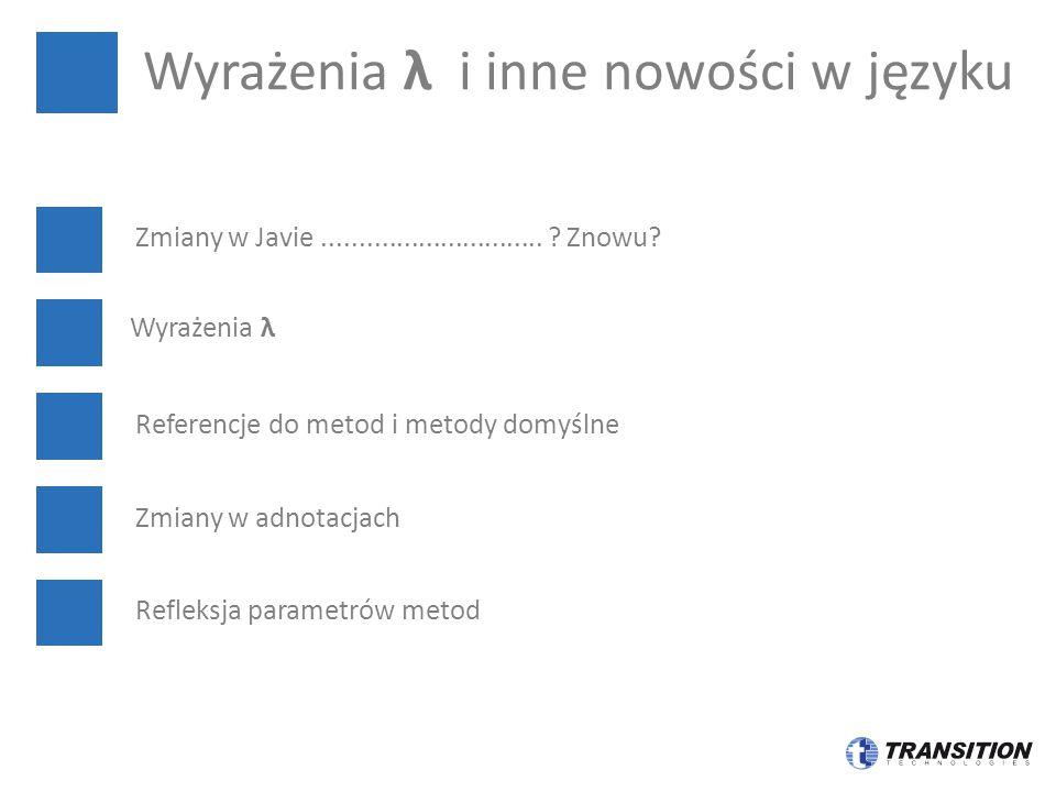 Zmiany w Javie.............................. ? Znowu? Wyrażenia λ Referencje do metod i metody domyślne Zmiany w adnotacjach Refleksja parametrów meto
