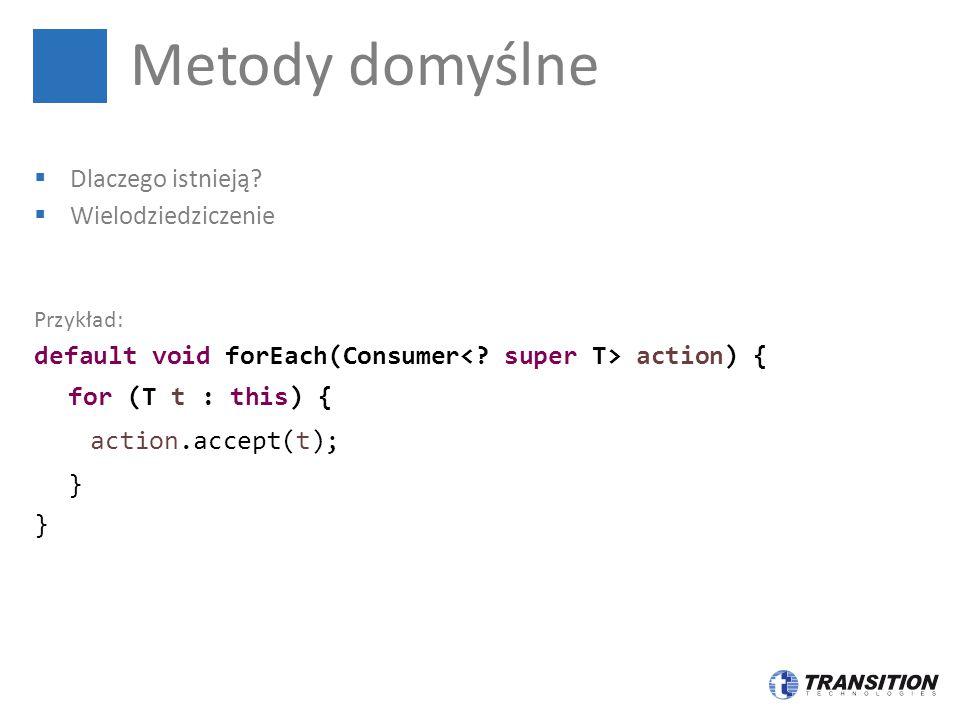  Dlaczego istnieją?  Wielodziedziczenie Przykład: default void forEach(Consumer action) { for (T t : this) { action.accept(t); } Metody domyślne