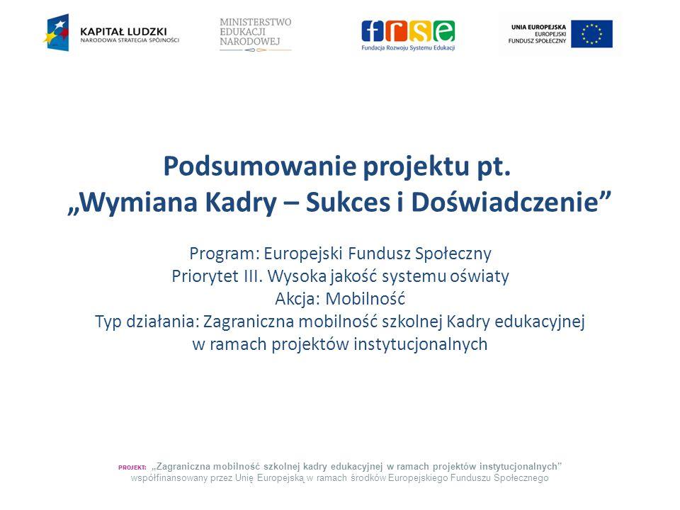 """Podsumowanie projektu pt. """"Wymiana Kadry – Sukces i Doświadczenie"""" Program: Europejski Fundusz Społeczny Priorytet III. Wysoka jakość systemu oświaty"""