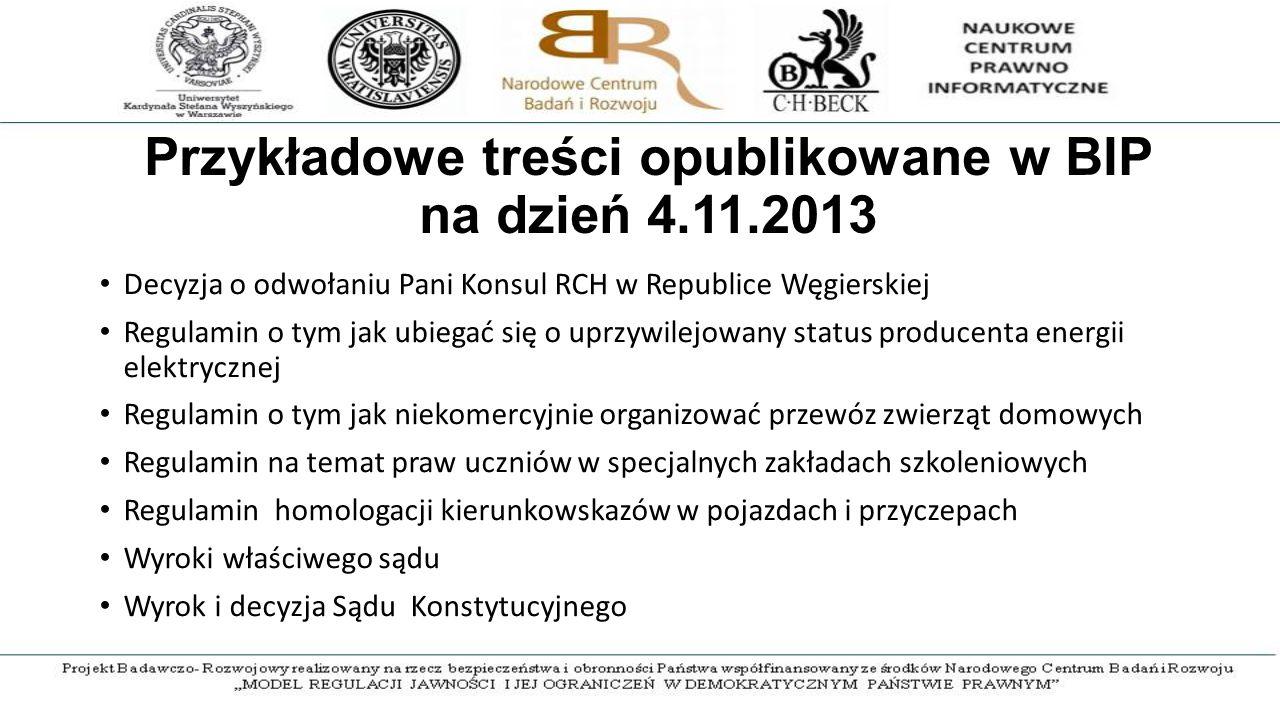 Przykładowe treści opublikowane w BIP na dzień 4.11.2013 Decyzja o odwołaniu Pani Konsul RCH w Republice Węgierskiej Regulamin o tym jak ubiegać się o uprzywilejowany status producenta energii elektrycznej Regulamin o tym jak niekomercyjnie organizować przewóz zwierząt domowych Regulamin na temat praw uczniów w specjalnych zakładach szkoleniowych Regulamin homologacji kierunkowskazów w pojazdach i przyczepach Wyroki właściwego sądu Wyrok i decyzja Sądu Konstytucyjnego