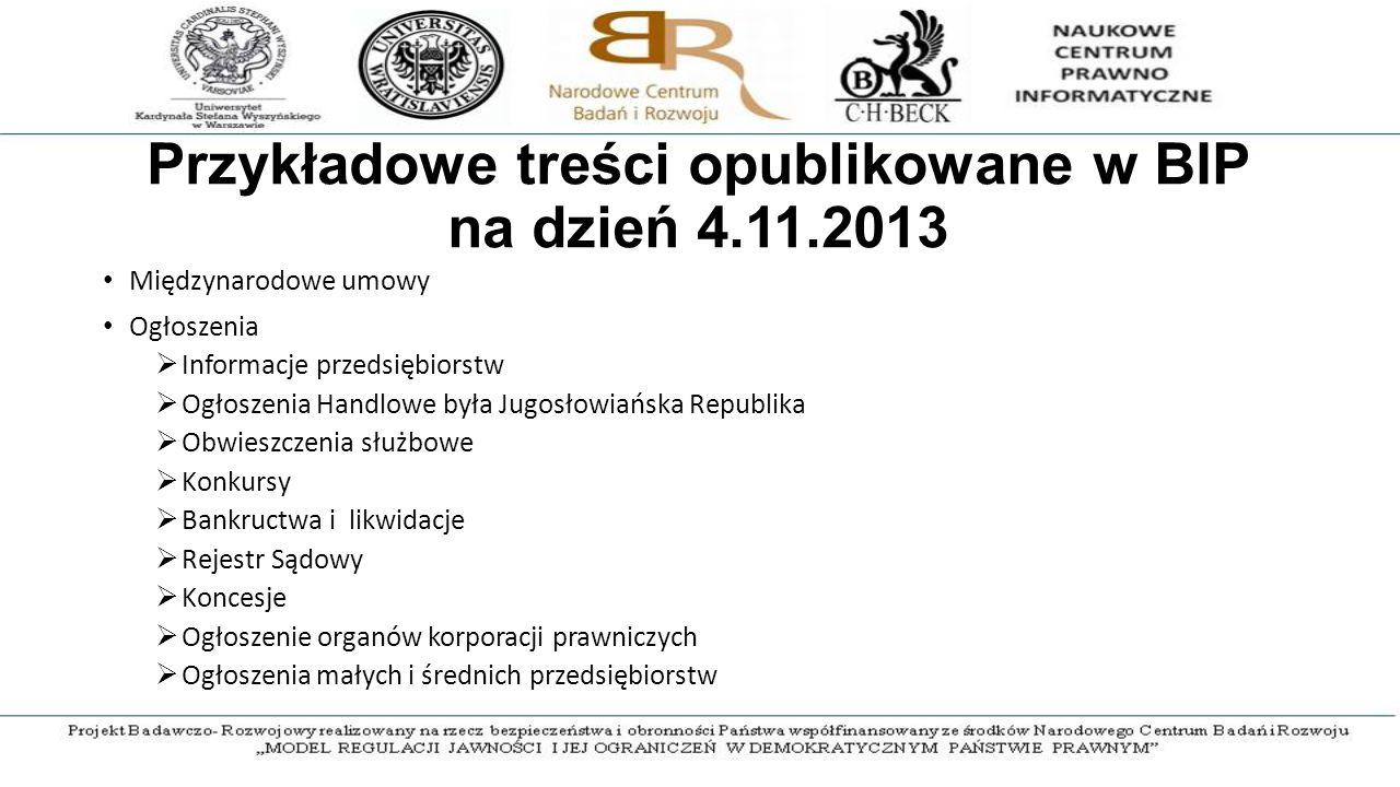 Przykładowe treści opublikowane w BIP na dzień 4.11.2013 Międzynarodowe umowy Ogłoszenia  Informacje przedsiębiorstw  Ogłoszenia Handlowe była Jugosłowiańska Republika  Obwieszczenia służbowe  Konkursy  Bankructwa i likwidacje  Rejestr Sądowy  Koncesje  Ogłoszenie organów korporacji prawniczych  Ogłoszenia małych i średnich przedsiębiorstw