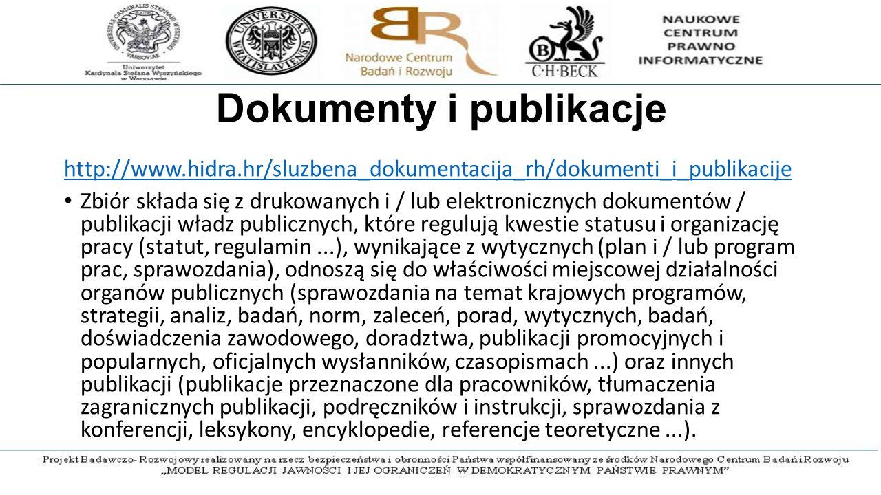 Dokumenty i publikacje http://www.hidra.hr/sluzbena_dokumentacija_rh/dokumenti_i_publikacije Zbiór składa się z drukowanych i / lub elektronicznych dokumentów / publikacji władz publicznych, które regulują kwestie statusu i organizację pracy (statut, regulamin...), wynikające z wytycznych (plan i / lub program prac, sprawozdania), odnoszą się do właściwości miejscowej działalności organów publicznych (sprawozdania na temat krajowych programów, strategii, analiz, badań, norm, zaleceń, porad, wytycznych, badań, doświadczenia zawodowego, doradztwa, publikacji promocyjnych i popularnych, oficjalnych wysłanników, czasopismach...) oraz innych publikacji (publikacje przeznaczone dla pracowników, tłumaczenia zagranicznych publikacji, podręczników i instrukcji, sprawozdania z konferencji, leksykony, encyklopedie, referencje teoretyczne...).