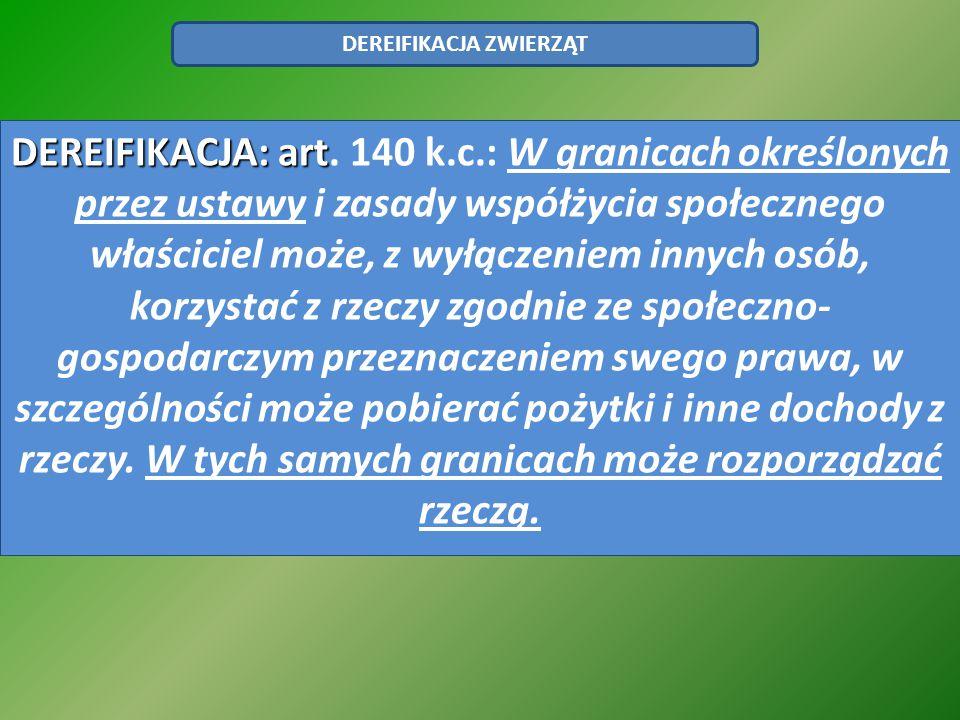 DEREIFIKACJA ZWIERZĄT DEREIFIKACJA: art DEREIFIKACJA: art. 140 k.c.: W granicach określonych przez ustawy i zasady współżycia społecznego właściciel m