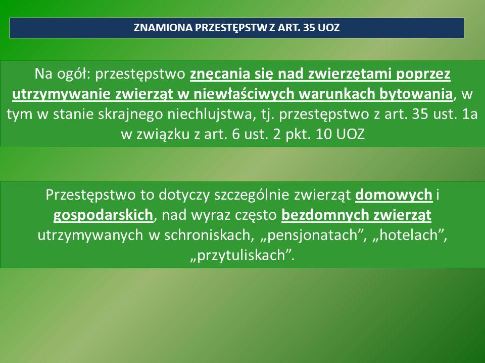 ZNAMIONA PRZESTĘPSTW Z ART. 35 UOZ Na ogół: przestępstwo znęcania się nad zwierzętami poprzez utrzymywanie zwierząt w niewłaściwych warunkach bytowani