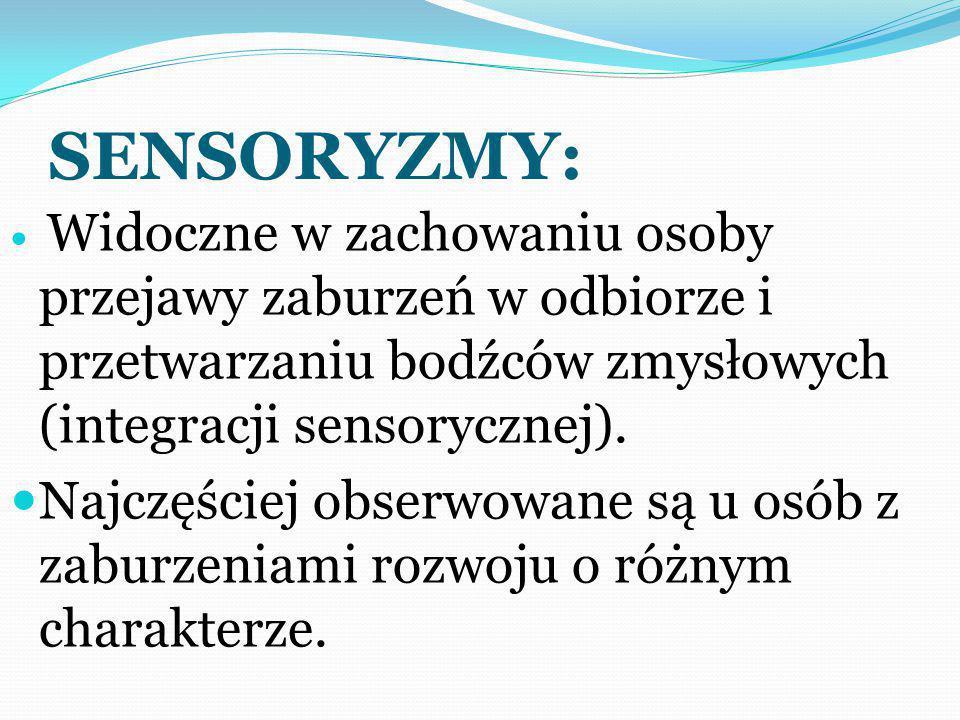 SENSORYZMY: Są odpowiedzią organizmu na następujące, możliwe zaburzenia organizacji bodźców: Nadwrażliwość (obniżenie progu wrażliwości dla danego zmysłu) Niedowrażliwość (podwyższenie progu wrażliwości dla danego zmysłu) Biały szum (wytwarzanie wrażeń zmysłowych przez układ nerwowy danej osoby bez udziału czynników środowiskowych) Sensoryzmy mogą dotyczyć każdego zmysłu człowieka.