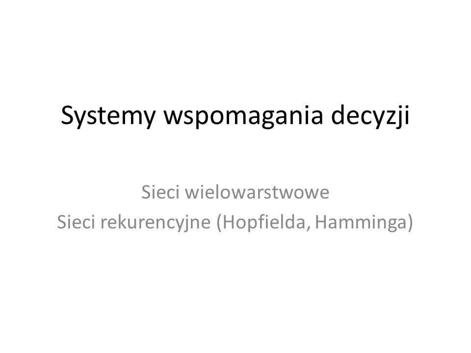 Systemy wspomagania decyzji Sieci wielowarstwowe Sieci rekurencyjne (Hopfielda, Hamminga)