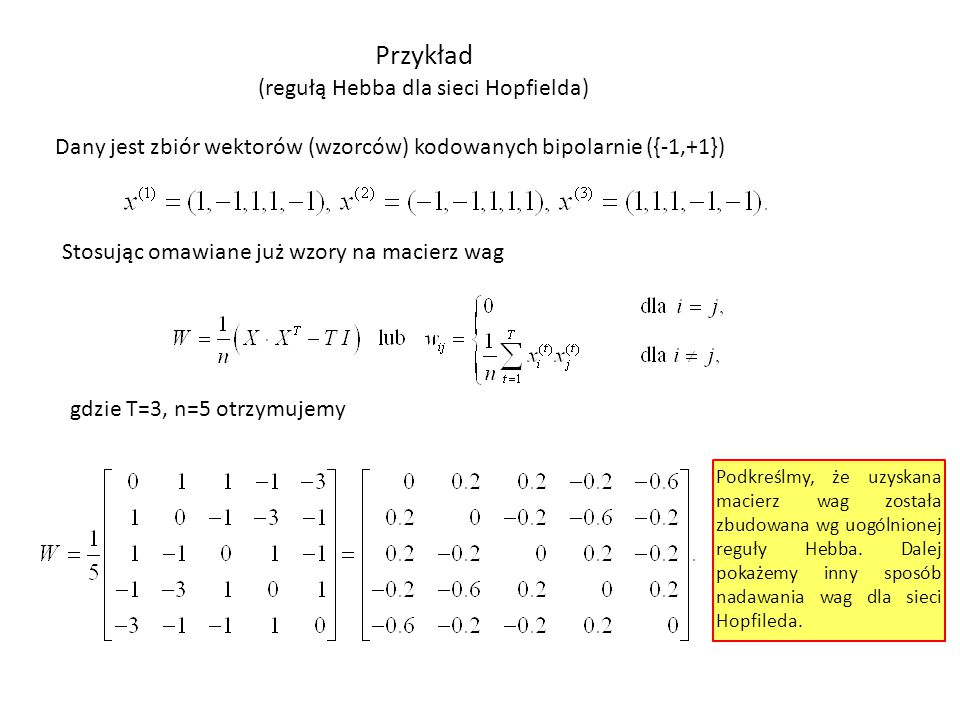 Przykład (regułą Hebba dla sieci Hopfielda) Dany jest zbiór wektorów (wzorców) kodowanych bipolarnie ({-1,+1}) Stosując omawiane już wzory na macierz wag gdzie T=3, n=5 otrzymujemy Podkreślmy, że uzyskana macierz wag została zbudowana wg uogólnionej reguły Hebba.