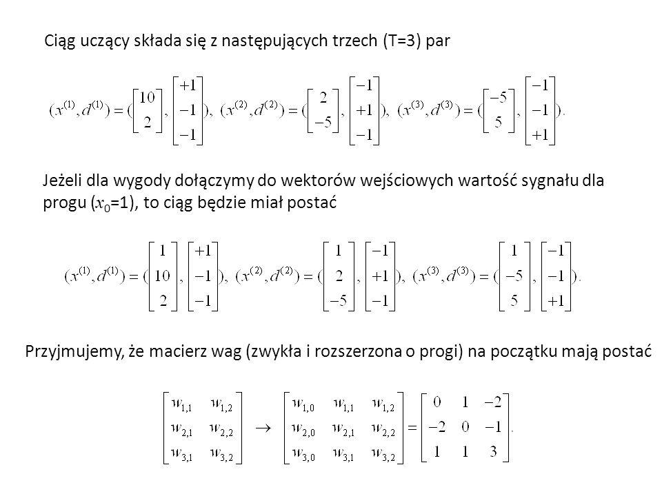 Ciąg uczący składa się z następujących trzech (T=3) par Jeżeli dla wygody dołączymy do wektorów wejściowych wartość sygnału dla progu ( x 0 =1), to ciąg będzie miał postać Przyjmujemy, że macierz wag (zwykła i rozszerzona o progi) na początku mają postać