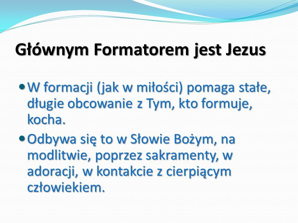 Głównym Formatorem jest Jezus W formacji (jak w miłości) pomaga stałe, długie obcowanie z Tym, kto formuje, kocha. W formacji (jak w miłości) pomaga s