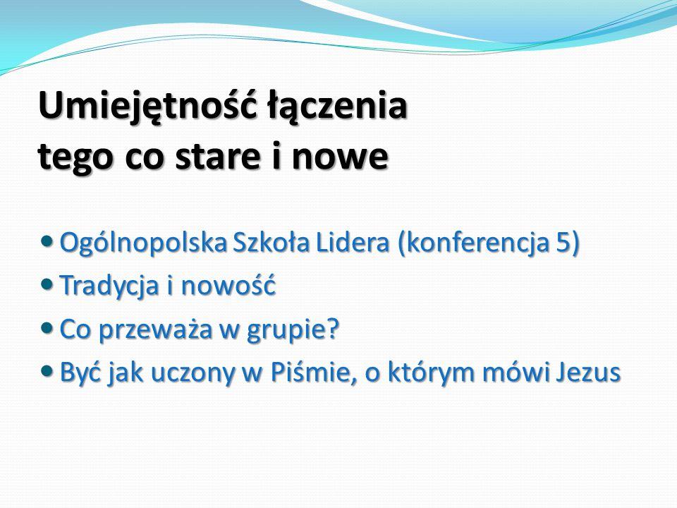 Umiejętność łączenia tego co stare i nowe Ogólnopolska Szkoła Lidera (konferencja 5) Ogólnopolska Szkoła Lidera (konferencja 5) Tradycja i nowość Trad