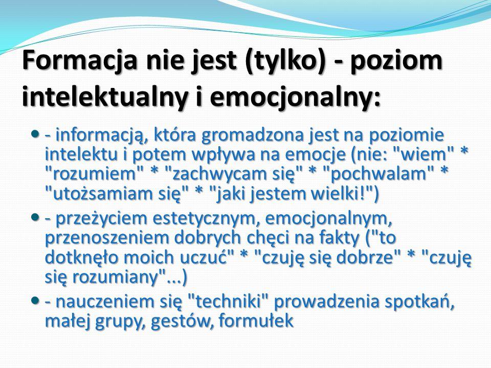 Formacja nie jest (tylko) - poziom intelektualny i emocjonalny: - informacją, która gromadzona jest na poziomie intelektu i potem wpływa na emocje (ni