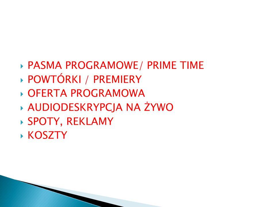  PASMA PROGRAMOWE/ PRIME TIME  POWTÓRKI / PREMIERY  OFERTA PROGRAMOWA  AUDIODESKRYPCJA NA ŻYWO  SPOTY, REKLAMY  KOSZTY