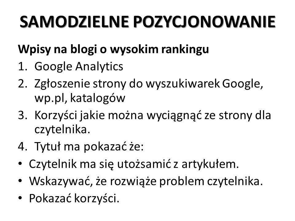 SAMODZIELNE POZYCJONOWANIE Wpisy na blogi o wysokim rankingu 1.Google Analytics 2.Zgłoszenie strony do wyszukiwarek Google, wp.pl, katalogów 3.Korzyści jakie można wyciągnąć ze strony dla czytelnika.