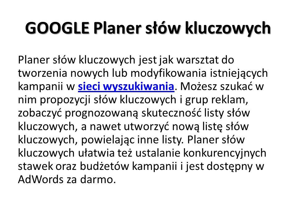 GOOGLE Planer słów kluczowych Planer słów kluczowych jest jak warsztat do tworzenia nowych lub modyfikowania istniejących kampanii w sieci wyszukiwania.