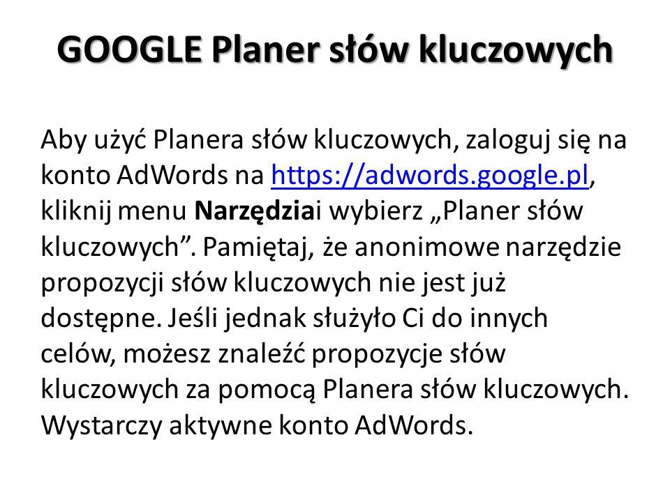 """GOOGLE Planer słów kluczowych Aby użyć Planera słów kluczowych, zaloguj się na konto AdWords na https://adwords.google.pl, kliknij menu Narzędziai wybierz """"Planer słów kluczowych ."""