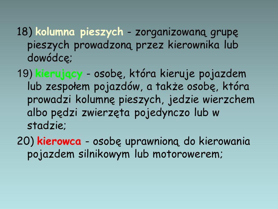 18) kolumna pieszych - zorganizowaną grupę pieszych prowadzoną przez kierownika lub dowódcę; 19) kierujący - osobę, która kieruje pojazdem lub zespołe