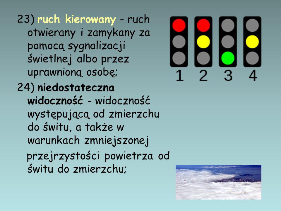 23) ruch kierowany - ruch otwierany i zamykany za pomocą sygnalizacji świetlnej albo przez uprawnioną osobę; 24) niedostateczna widoczność - widocznoś
