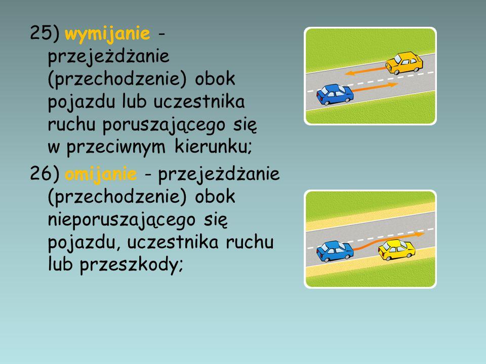 25) wymijanie - przejeżdżanie (przechodzenie) obok pojazdu lub uczestnika ruchu poruszającego się w przeciwnym kierunku; 26) omijanie - przejeżdżanie