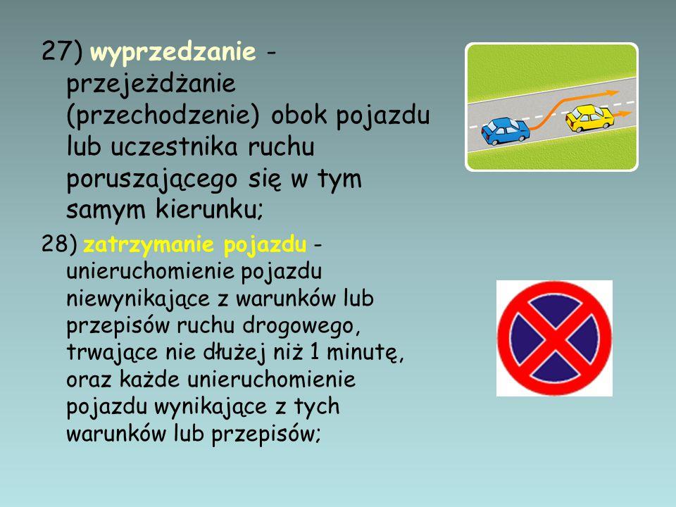 27) wyprzedzanie - przejeżdżanie (przechodzenie) obok pojazdu lub uczestnika ruchu poruszającego się w tym samym kierunku; 28) zatrzymanie pojazdu - u