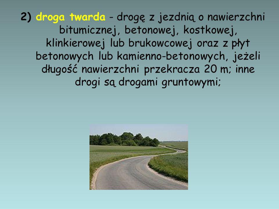 2) droga twarda - drogę z jezdnią o nawierzchni bitumicznej, betonowej, kostkowej, klinkierowej lub brukowcowej oraz z płyt betonowych lub kamienno-be