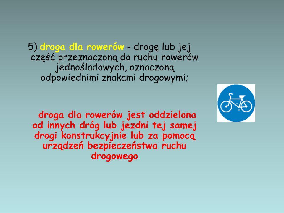 5) droga dla rowerów - drogę lub jej część przeznaczoną do ruchu rowerów jednośladowych, oznaczoną odpowiednimi znakami drogowymi; droga dla rowerów j