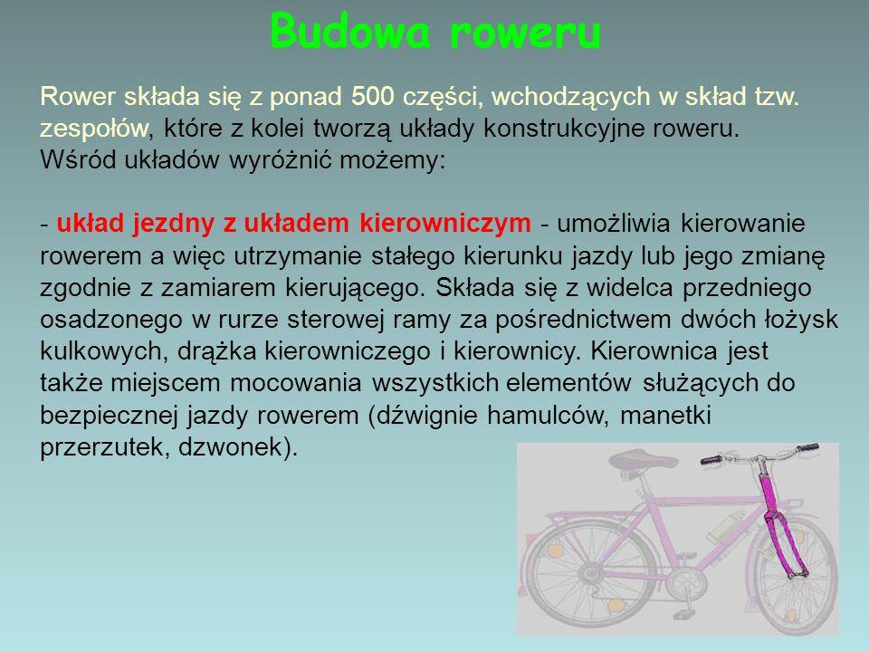 Budowa roweru Rower składa się z ponad 500 części, wchodzących w skład tzw. zespołów, które z kolei tworzą układy konstrukcyjne roweru. Wśród układów