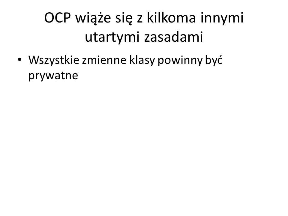 OCP wiąże się z kilkoma innymi utartymi zasadami Wszystkie zmienne klasy powinny być prywatne