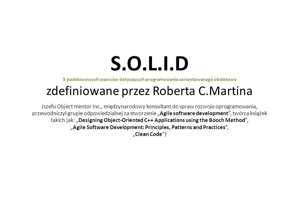 S.O.L.I.D 5 podstawowych wzorców dotyczących programowania zorientowanego obiektowo zdefiniowane przez Roberta C.Martina (szefu Object mentor Inc., mi