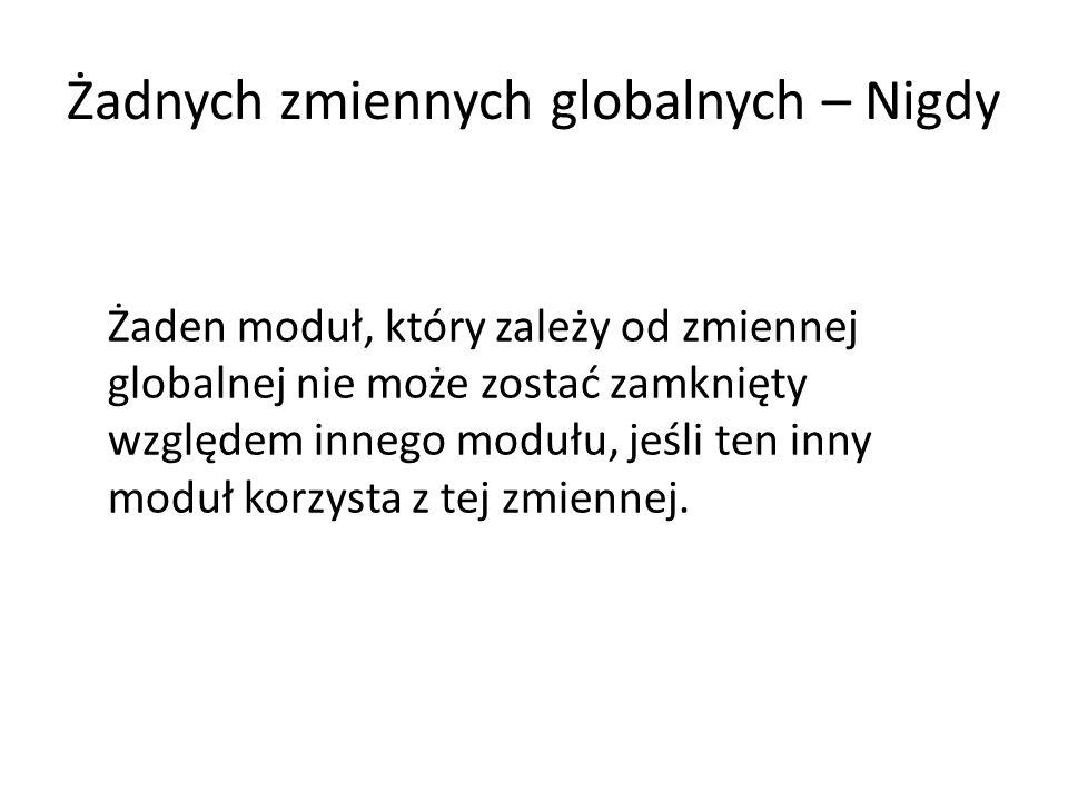 Żadnych zmiennych globalnych – Nigdy Żaden moduł, który zależy od zmiennej globalnej nie może zostać zamknięty względem innego modułu, jeśli ten inny