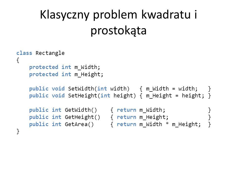 Klasyczny problem kwadratu i prostokąta class Rectangle { protected int m_Width; protected int m_Height; public void SetWidth(int width) { m_Width = w