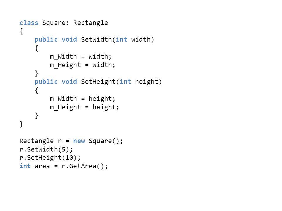 class Square: Rectangle { public void SetWidth(int width) { m_Width = width; m_Height = width; } public void SetHeight(int height) { m_Width = height;