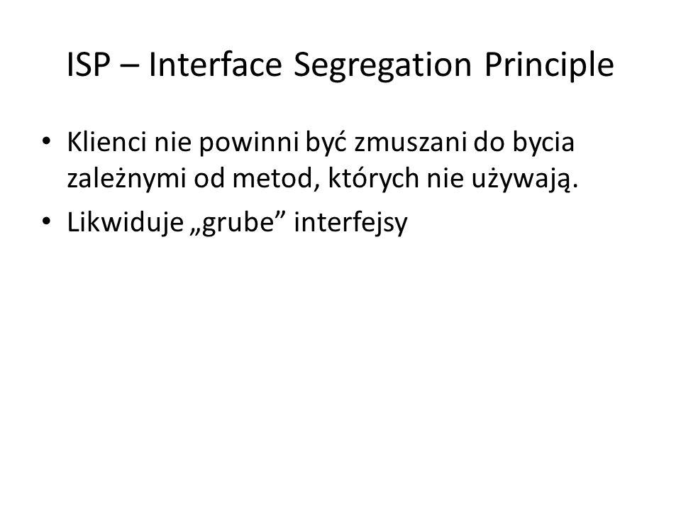 """ISP – Interface Segregation Principle Klienci nie powinni być zmuszani do bycia zależnymi od metod, których nie używają. Likwiduje """"grube"""" interfejsy"""