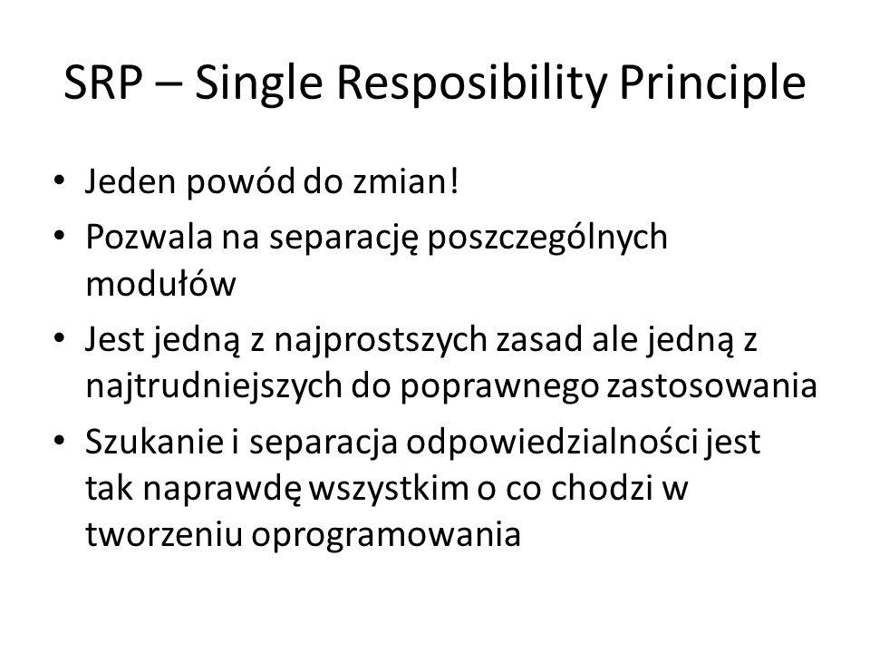SRP – Single Resposibility Principle Jeden powód do zmian! Pozwala na separację poszczególnych modułów Jest jedną z najprostszych zasad ale jedną z na
