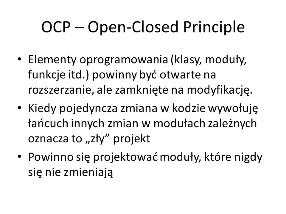 OCP – Open-Closed Principle Elementy oprogramowania (klasy, moduły, funkcje itd.) powinny być otwarte na rozszerzanie, ale zamknięte na modyfikację. K