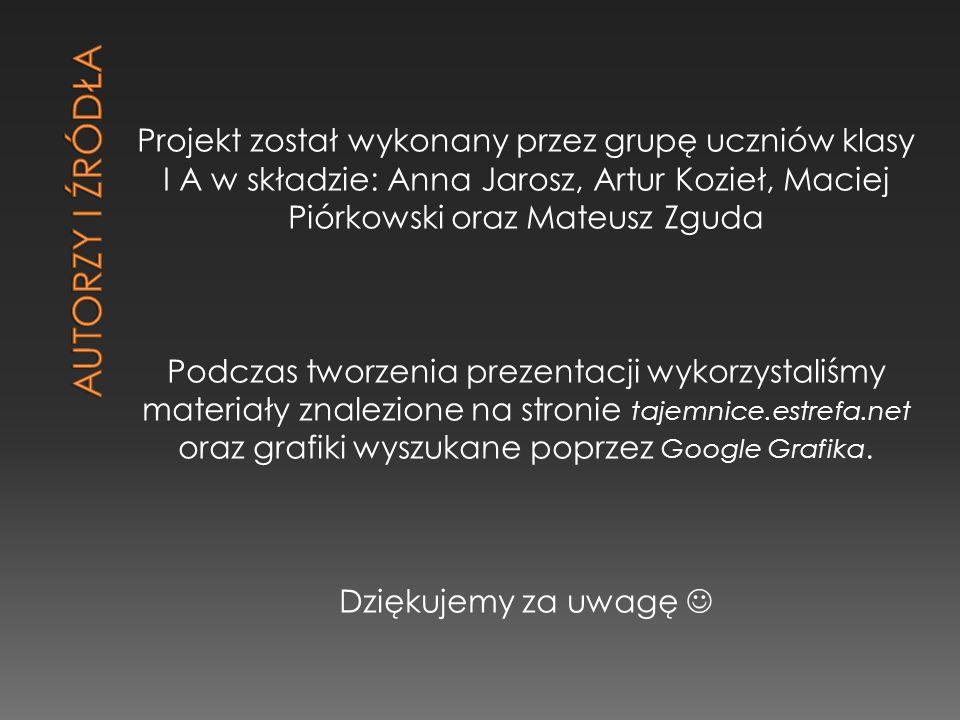 Projekt został wykonany przez grupę uczniów klasy I A w składzie: Anna Jarosz, Artur Kozieł, Maciej Piórkowski oraz Mateusz Zguda Podczas tworzenia prezentacji wykorzystaliśmy materiały znalezione na stronie tajemnice.estrefa.net oraz grafiki wyszukane poprzez Google Grafika.