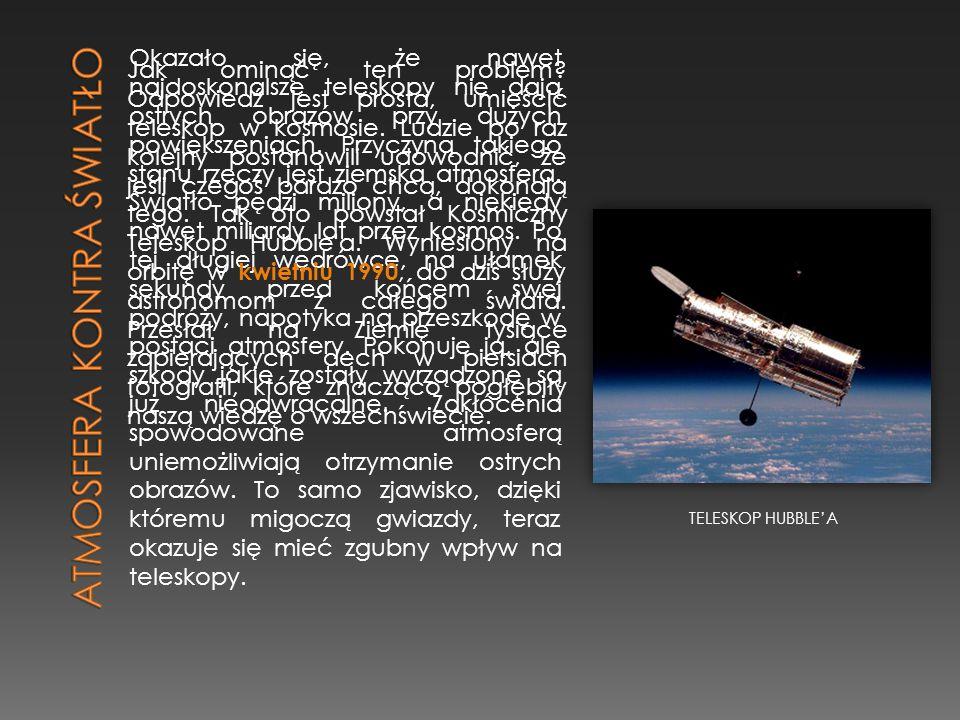 Okazało się, że nawet najdoskonalsze teleskopy nie dają ostrych obrazów przy dużych powiększeniach. Przyczyną takiego stanu rzeczy jest ziemska atmosf
