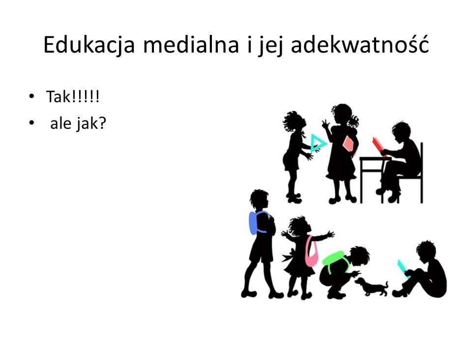 Edukacja medialna i jej adekwatność Tak!!!!! ale jak?