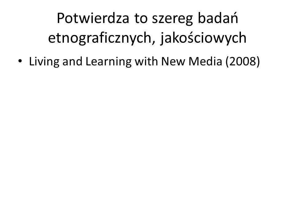 Potwierdza to szereg badań etnograficznych, jakościowych Living and Learning with New Media (2008)