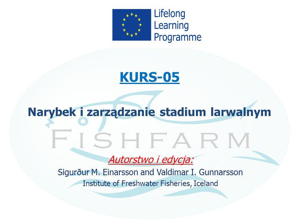 KURS-05 Narybek i zarządzanie stadium larwalnym Autorstwo i edycja: Sigurður M. Einarsson and Valdimar I. Gunnarsson Institute of Freshwater Fisheries