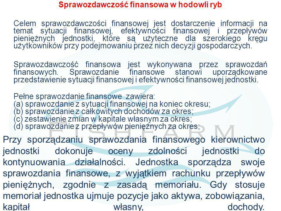 Sprawozdawczość finansowa w hodowli ryb Celem sprawozdawczości finansowej jest dostarczenie informacji na temat sytuacji finansowej, efektywności finansowej i przepływów pieniężnych jednostki, które są użyteczne dla szerokiego kręgu użytkowników przy podejmowaniu przez nich decyzji gospodarczych.