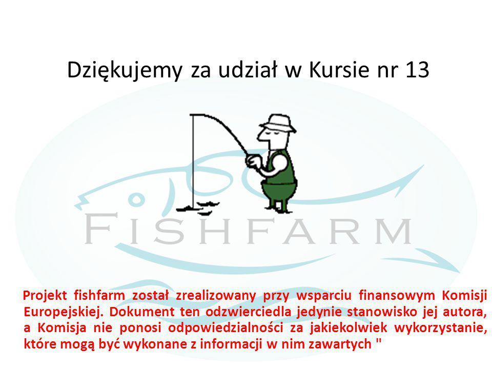 Dziękujemy za udział w Kursie nr 13 Projekt fishfarm został zrealizowany przy wsparciu finansowym Komisji Europejskiej. Dokument ten odzwierciedla jed